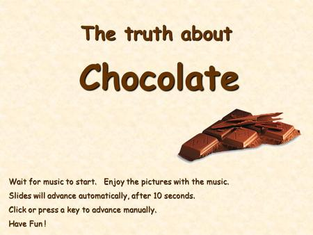 The truth about Chocolate Wait for music to start. Enjoy the pictures with the music. Slides will advance automatically, after 10 seconds. Click or press.