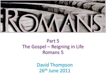 David Thompson 26 th June 2011 Part 5 The Gospel – Reigning in Life Romans 5.