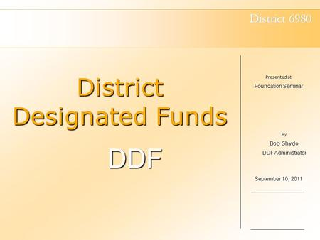 District 6980 District Designated Funds DDF Presented at Foundation Seminar September 10, 2011 By Bob Shydo DDF Administrator.