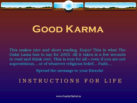 Www.FunOnTheNet.in Good Karma This makes nice and short reading. Enjoy! This is what The Dalai Lama has to say for 2005. All it takes is a few seconds.