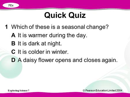 Exploring Science 7© Pearson Education Limited 2004 1Which of these is a seasonal change? AIt is warmer during the day. BIt is dark at night. CIt is colder.