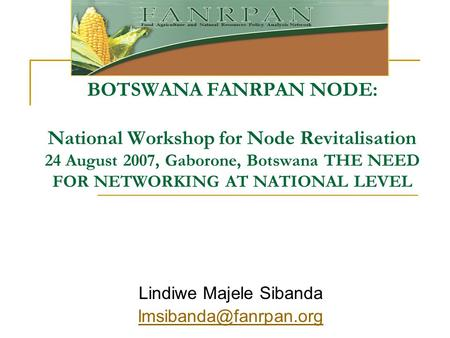 BOTSWANA FANRPAN NODE: National Workshop for Node Revitalisation 24 August 2007, Gaborone, Botswana THE NEED FOR NETWORKING AT NATIONAL LEVEL Lindiwe Majele.