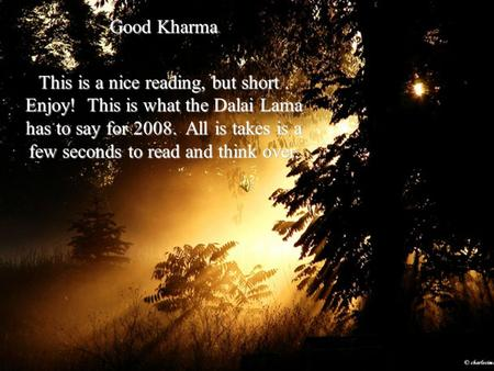 Good Kharma This is a nice reading, but short. Enjoy! This is what the Dalai Lama has to say for 2008. All is takes is a few seconds to read and think.