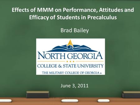 Effects of MMM on Performance, Attitudes and Efficacy of Students in Precalculus Brad Bailey June 3, 2011.