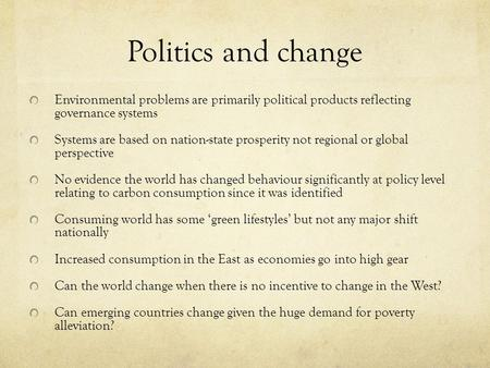 Politics and change Environmental problems are primarily political products reflecting governance systems Systems are based on nation-state prosperity.