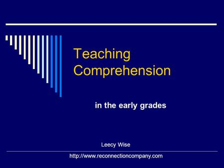 Teaching Comprehension in the early grades Leecy Wise