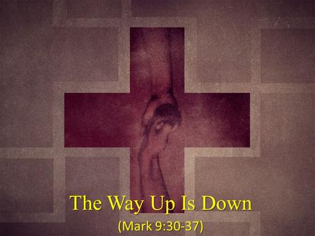 The Way Up Is Down (Mark 9:30-37).