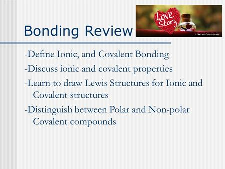 Bonding Review -Define Ionic, and Covalent Bonding -Discuss ionic and covalent properties -Learn to draw Lewis Structures for Ionic and Covalent structures.