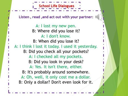 School Life Dialogues Listen, read,and act out with your partner: A: I lost my new pen. B: Where did you lose it? A: I don't know. B: When did you lose.