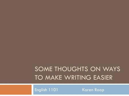 SOME THOUGHTS ON WAYS TO MAKE WRITING EASIER English 1101 Karen Roop.