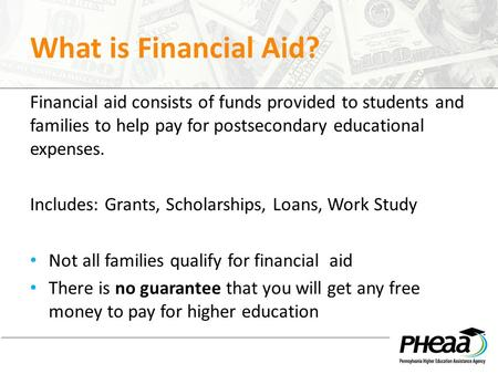 What is Financial Aid? Financial aid consists of funds provided to students and families to help pay for postsecondary educational expenses. Includes: