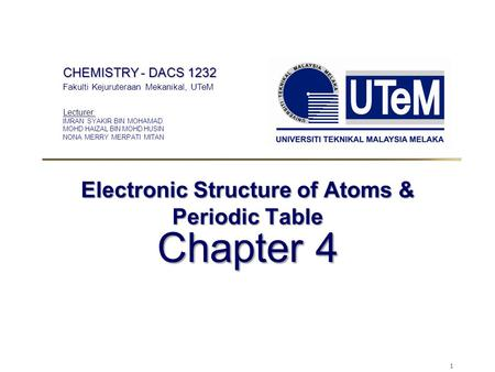 1 Electronic Structure of Atoms & Periodic Table Chapter 4 CHEMISTRY - DACS 1232 Fakulti Kejuruteraan Mekanikal, UTeM Lecturer: IMRAN SYAKIR BIN MOHAMAD.