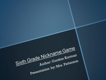 Sixth Grade Nickname Game Author: Gordon Korman Presentation by: Mrs. Patterson.