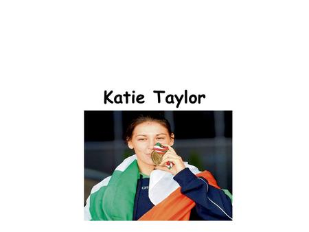Katie Taylor. Our Olympian Katie Taylor is a very famous Irish boxer. She won a gold medal in the London Olympics 2012. It was a great success. She is.