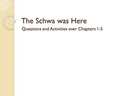 The Schwa was Here Questions and Activities over Chapters 1-5.