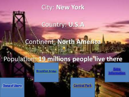 City: New York Country: U.S.A Continent: North America Population: 19 millions people live there.