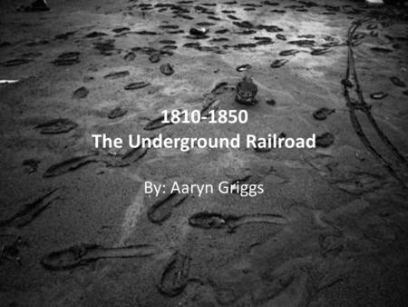 1810-1850 The Underground Railroad By: Aaryn Griggs.