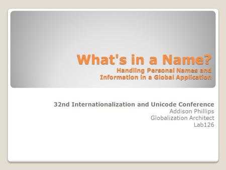 What's in a Name? Handling Personal Names and Information in a Global Application 32nd Internationalization and Unicode Conference Addison Phillips Globalization.