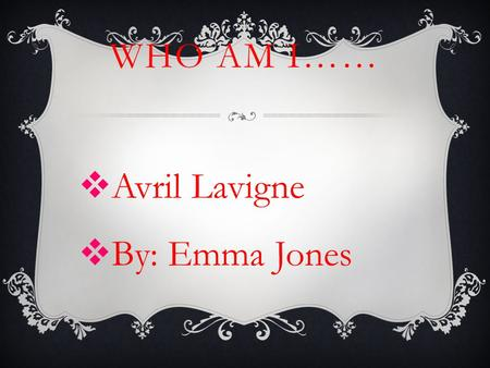 WHO AM I……  Avril Lavigne  By: Emma Jones.  Date of birth is September 27, 1984  She was born in Belleville, Ontario, but spent most of her youth.