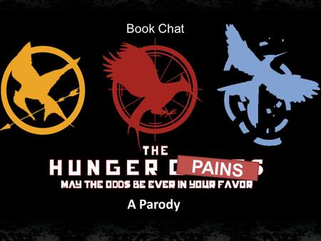 Book Chat PAINS A Parody. Have you seen the HUNGER PAINS? I'm pretty sure that you have already read the hunger games, and has even seen the movie. But,