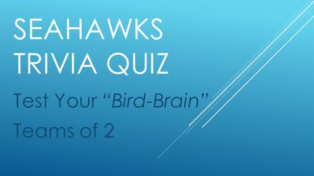 "SEAHAWKS TRIVIA QUIZ Test Your ""Bird-Brain"" Teams of 2."