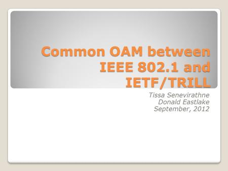 Common OAM between IEEE 802.1 and IETF/TRILL Tissa Senevirathne Donald Eastlake September, 2012.