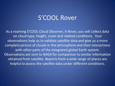 S'COOL Rover As a roaming S'COOL Cloud Observer, A Rover, you will collect data on cloud type, height, cover and related conditions. Your observations.