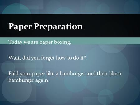 Today we are paper boxing. Wait, did you forget how to do it? Fold your paper like a hamburger and then like a hamburger again. Paper Preparation.