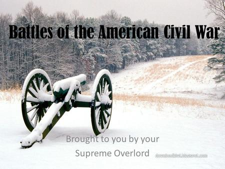 Battles of the American Civil War Brought to you by your Supreme Overlord.