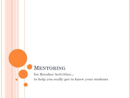 M ENTORING Ice Breaker Activities… to help you really get to know your students.