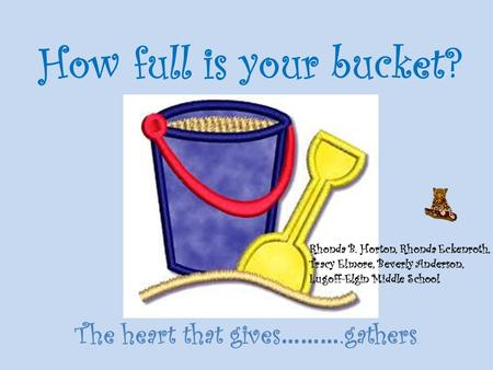 How full is your bucket? The heart that gives ……….gathers. Rhonda B. Horton, Rhonda Eckenroth, Tracy Elmore, Beverly Anderson, Lugoff-Elgin Middle School.