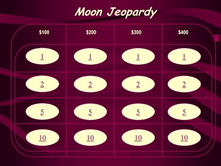 1 2 5 10 Moon Jeopardy $100$200$300$400 1 2 5 10 1 2 5 1 2 5.