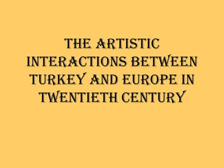 THE ARTISTIC INTERACTIONS BETWEEN TURKEY AND EUROPE IN TWENTIETH CENTURY.