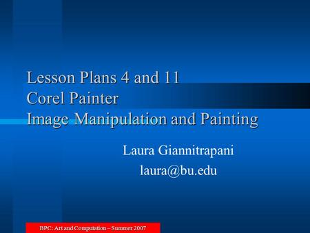 BPC: Art and Computation – Summer 2007 Lesson Plans 4 and 11 Corel Painter Image Manipulation and Painting Laura Giannitrapani