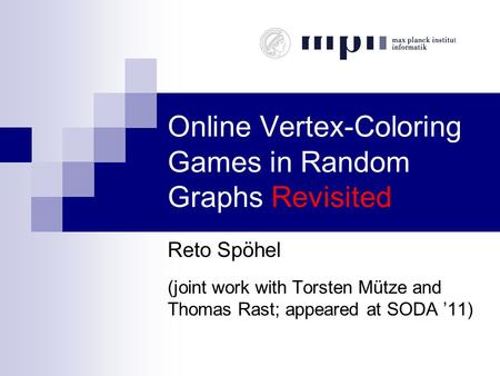 Online Vertex-Coloring Games in Random Graphs Revisited Reto Spöhel (joint work with Torsten Mütze and Thomas Rast; appeared at SODA '11)