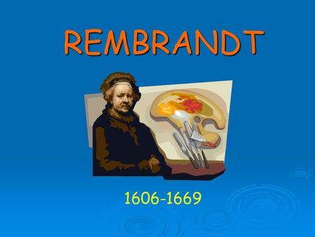 REMBRANDT 1606-1669. Who was Rembrandt ? Rembrandt was a famous Dutch painter. He was born July 15, 1606 in Leiden, Netherlands, to a father who was a.