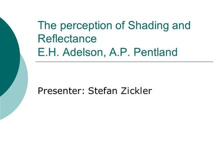 The perception of Shading and Reflectance E.H. Adelson, A.P. Pentland Presenter: Stefan Zickler.