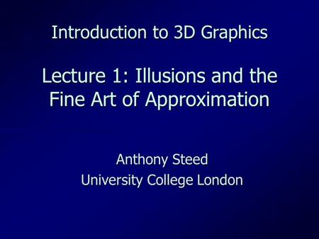 Introduction to 3D Graphics Lecture 1: Illusions and the Fine Art of Approximation Anthony Steed University College London.