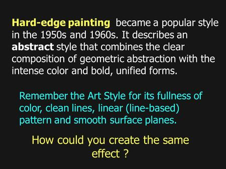 How could you create the same effect ? Hard-edge painting became a popular style in the 1950s and 1960s. It describes an abstract style that combines the.