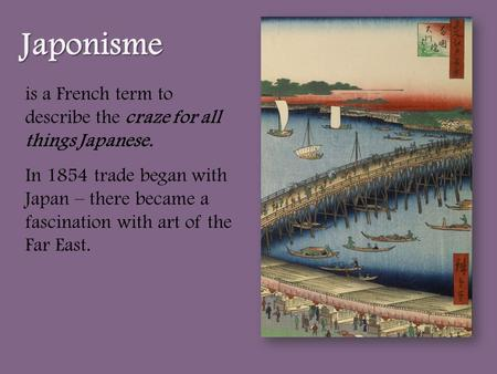 Is a French term to describe the craze for all things Japanese. In 1854 trade began with Japan – there became a fascination with art of the Far East. Japonisme.