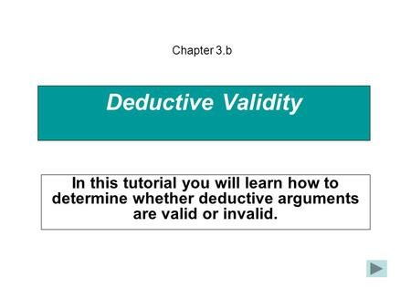 Deductive Validity In this tutorial you will learn how to determine whether deductive arguments are valid or invalid. Chapter 3.b.