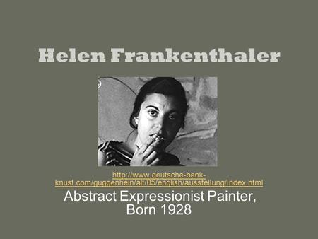 Helen Frankenthaler  knust.com/guggenhein/alt/05/english/ausstellung/index.html Abstract Expressionist Painter, Born 1928.