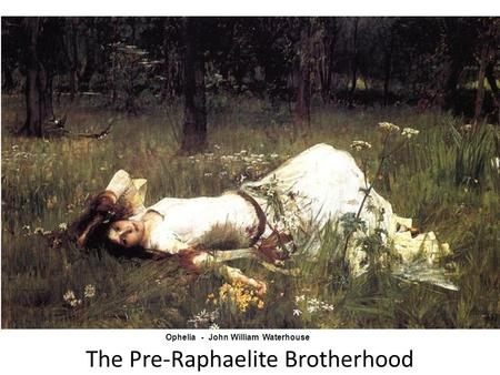 The Pre-Raphaelite Brotherhood Ophelia - John William Waterhouse.