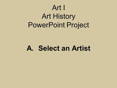 Art I Art History PowerPoint Project A.Select an Artist.