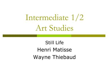 Intermediate 1/2 Art Studies Still Life Henri Matisse Wayne Thiebaud.