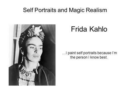 Frida Kahlo …I paint self portraits because I'm the person I know best. Self Portraits and Magic Realism.