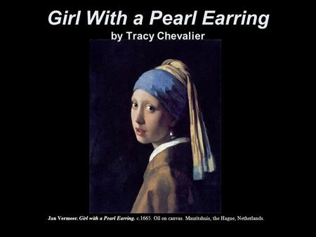 Jan Vermeer. Girl with a Pearl Earring. c.1665. Oil on canvas. Mauritshuis, the Hague, Netherlands. Girl With a Pearl Earring by Tracy Chevalier.