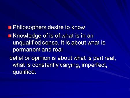 Philosophers desire to know Knowledge of is of what is in an unqualified sense. It is about what is permanent and real belief or opinion is about what.