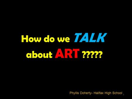 Phyllis Doherty- Halifax High School How do we TALK about ART ????? 1.