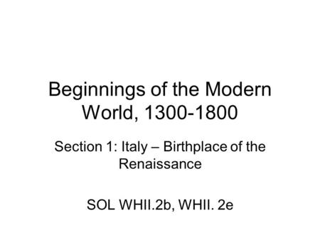 Beginnings of the Modern World, 1300-1800 Section 1: Italy – Birthplace of the Renaissance SOL WHII.2b, WHII. 2e.